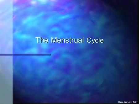 The Menstrual Cycle Dave Crowley, 2007. Menstrual Cycle To know why the menstrual cycle is important To know why the menstrual cycle is important Thursday,