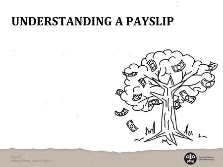 UNDERSTANDING A PAYSLIP Payslip Money Works: Level 2 Topic 4.