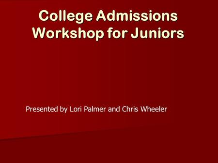 College Admissions Workshop for Juniors Presented by Lori Palmer and Chris Wheeler.
