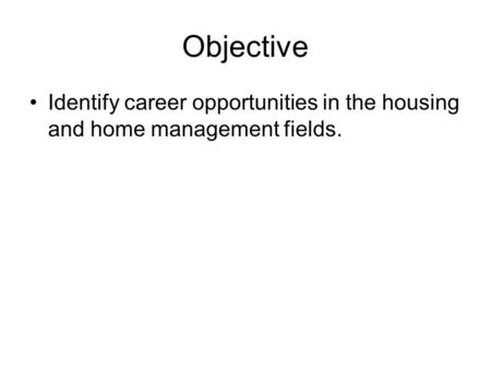 Objective Identify career opportunities in the housing and home management fields.