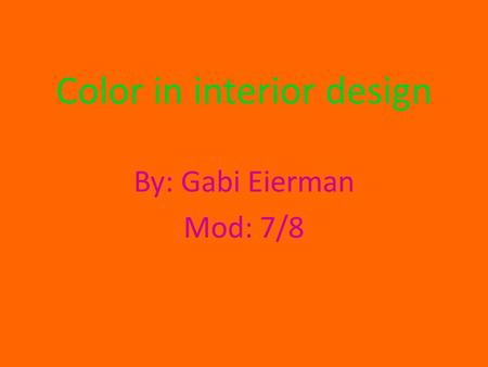 Color in interior design By: Gabi Eierman Mod: 7/8.