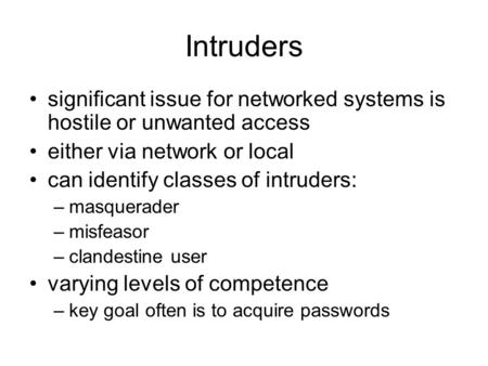 Intruders significant issue for networked systems is hostile or unwanted access either via network or local can identify classes of intruders: –masquerader.