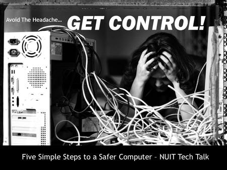 GET CONTROL! Avoid The Headache… Five Simple Steps to a Safer Computer – NUIT Tech Talk.
