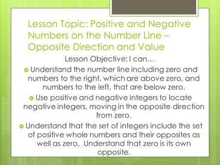 Lesson Topic: Positive and Negative Numbers on the Number Line – Opposite Direction and Value Lesson Objective: I can…  Understand the number line including.