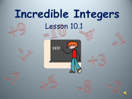 Incredible Integers Lesson 10.1 CCS: 6.NS.5. Understand that positive and negative numbers are used together to describe quantities having opposite directions.