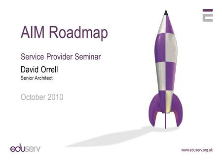 AIM Roadmap Service Provider Seminar David Orrell Senior Architect October 2010.