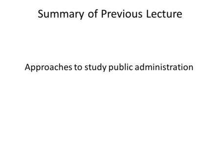Summary of Previous Lecture Approaches to study public administration.