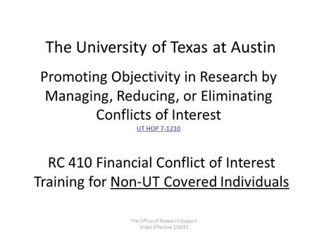 Promoting Objectivity in Research by Managing, Reducing, or Eliminating Conflicts of Interest UT HOP 7-1210 UT HOP 7-1210 The University of Texas at Austin.