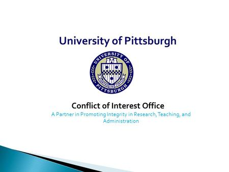 University of Pittsburgh Conflict of Interest Office A Partner in Promoting Integrity in Research, Teaching, and Administration.