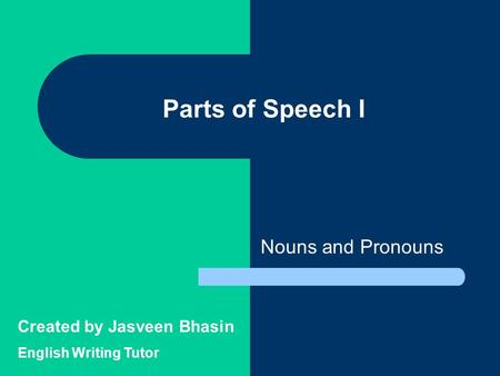 Parts of Speech I Nouns and Pronouns Created by Jasveen Bhasin English Writing Tutor.