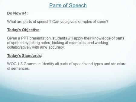 Parts of Speech Do Now #4: What are parts of speech? Can you give examples of some? Today's Objective: Given a PPT presentation, students will apply their.