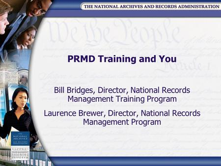 PRMD Training and You Bill Bridges, Director, National Records Management Training Program Laurence Brewer, Director, National Records Management Program.