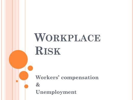 W ORKPLACE R ISK Workers' compensation & Unemployment.