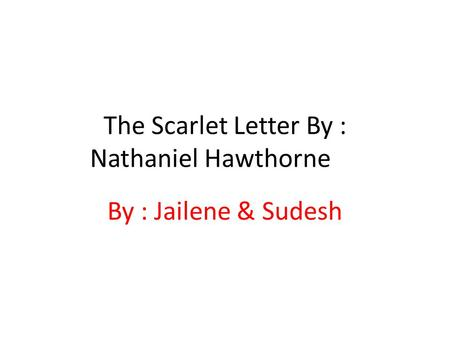 The Scarlet Letter By : Nathaniel Hawthorne By : Jailene & Sudesh.
