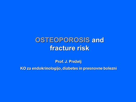 OSTEOPOROSIS and fracture risk Prof. J. Preželj KO za endokrinologijo, diabetes in presnovne bolezni.
