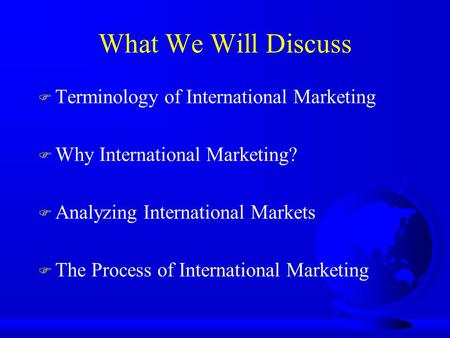What We Will Discuss F Terminology of International Marketing F Why International Marketing? F Analyzing International Markets F The Process of International.