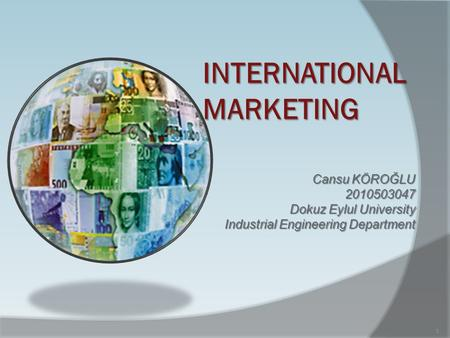 INTERNATIONAL MARKETING Cansu KÖROĞLU 2010503047 Dokuz Eylul University Industrial Engineering Department 1.
