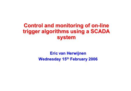Control and monitoring of on-line trigger algorithms using a SCADA system Eric van Herwijnen Wednesday 15 th February 2006.