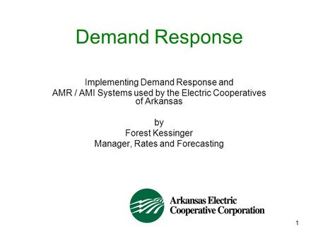 1 Demand Response Implementing Demand Response and AMR / AMI Systems used by the Electric Cooperatives of Arkansas by Forest Kessinger Manager, Rates and.