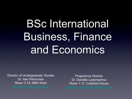 BSc International Business, Finance and Economics Director of Undergraduate Studies Dr. Ilias Petrounias Room 3.19, MBS West