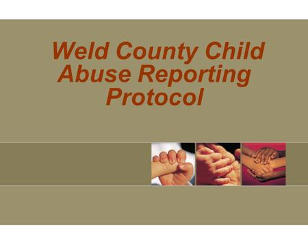 Weld County Child Abuse Reporting Protocol. Weld County Child Abuse Resource Team (CART) Weld County Department of Human Services Heather Walker Child.