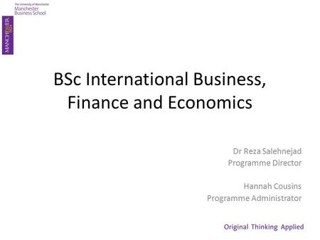 BSc International Business, Finance and Economics Dr Reza Salehnejad Programme Director Hannah Cousins Programme Administrator.