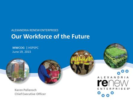 ALEXANDRIA RENEW ENTERPRISES Our Workforce of the Future MWCOG | HSPSPC June 19, 2015 Karen Pallansch Chief Executive Officer.