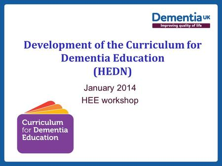 Insert date here if needed Development of the Curriculum for Dementia Education (HEDN) January 2014 HEE workshop.