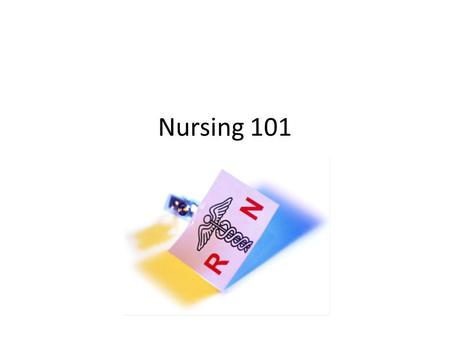 Nursing 101. What is Nursing? – Patient advocate – Eyes and ears for the doctor – Coordinate total care of patient – Assessment skills – Know medical.