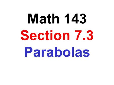 Math 143 Section 7.3 Parabolas. A parabola is a set of points in a plane that are equidistant from a fixed line, the directrix, and a fixed point, the.