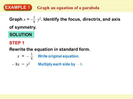 EXAMPLE 1 Graph an equation of a parabola SOLUTION STEP 1 Rewrite the equation in standard form. 1818 x = – Write original equation. 1818 Graph x = – y.