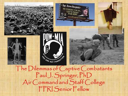 The Dilemmas of Captive Combatants Paul J. Springer, PhD Air Command and Staff College FPRI Senior Fellow.