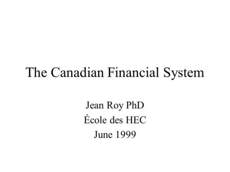 The Canadian Financial System Jean Roy PhD École des HEC June 1999.