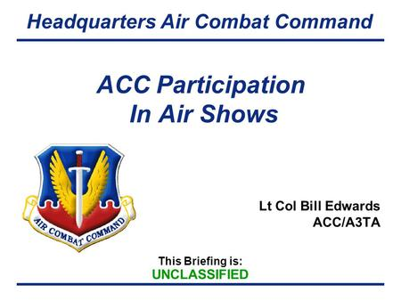 This Briefing is: UNCLASSIFIED Headquarters Air Combat Command ACC Participation In Air Shows Lt Col Bill Edwards ACC/A3TA.