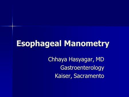Esophageal Manometry Chhaya Hasyagar, MD Gastroenterology Kaiser, Sacramento.