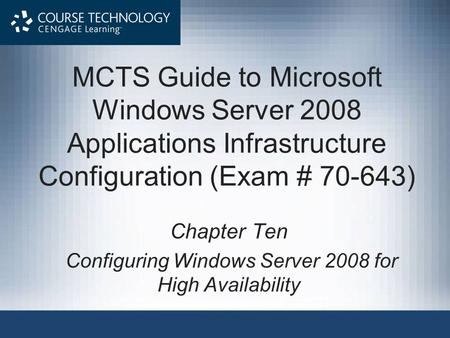 MCTS Guide to Microsoft Windows Server 2008 Applications Infrastructure Configuration (Exam # 70-643) Chapter Ten Configuring Windows Server 2008 for High.