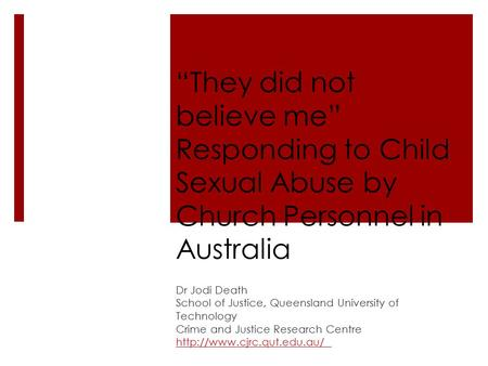 """They did not believe me"" Responding to Child Sexual Abuse by Church Personnel in Australia Dr Jodi Death School of Justice, Queensland University of Technology."