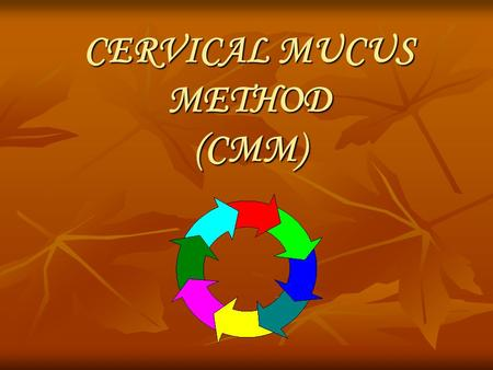 CERVICAL MUCUS METHOD (CMM). Cervical Mucus Method or CMM is the observation of wet and dry sensations in the vulva. The feeling of wetness and the presence.