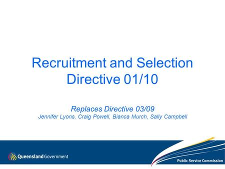 Recruitment and Selection Directive 01/10 Replaces Directive 03/09 Jennifer Lyons, Craig Powell, Bianca Murch, Sally Campbell.