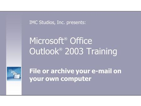 Microsoft ® Office Outlook ® 2003 Training File or archive your e-mail on your own computer IMC Studios, Inc. presents: