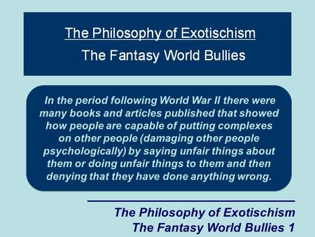 The Philosophy of Exotischism The Fantasy World Bullies 1 In the period following World War II there were many books and articles published that showed.