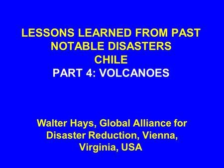 LESSONS LEARNED FROM PAST NOTABLE DISASTERS CHILE PART 4: VOLCANOES Walter Hays, Global Alliance for Disaster Reduction, Vienna, Virginia, USA.
