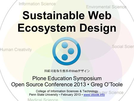 Sustainable Web Ecosystem Design College of Information Sciences & Technology Penn State University February 2013 www.otoole.infowww.otoole.info Plone.
