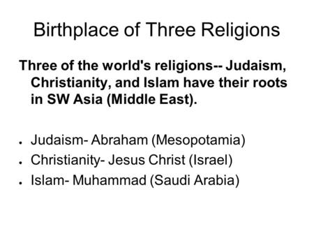Birthplace of Three Religions Three of the world's religions-- Judaism, Christianity, and Islam have their roots in SW Asia (Middle East). ● Judaism- Abraham.