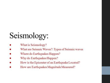 Seismology: ●What is Seismology? ●What are Seismic Waves?: Types of Seismic waves ●Where do Earthquakes Happen? ●Why do Earthquakes Happen? ●How is the.