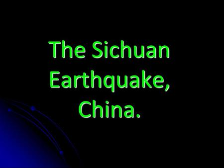The Sichuan Earthquake, China.. The Basics. Date: May 12 th, 2008. Location: Sichuan (Province of China.) Magnitude: 8.5 on Richter Scale. Sichuan, China.