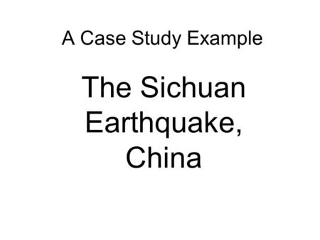 A Case Study Example The Sichuan Earthquake, China.