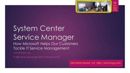 System Center Service Manager How Microsoft Helps Our Customers Tackle IT Service Management JONATHAN LIU IT SERVICE MANAGEMENT CONSULTANT DMVMUG Reston,