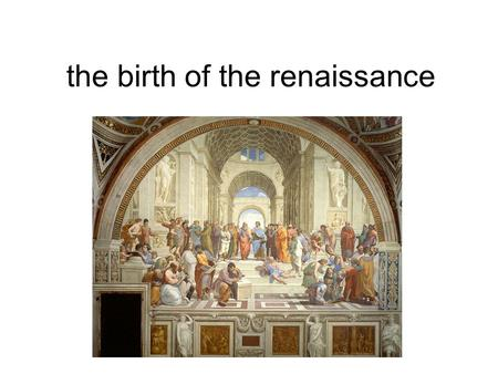 The birth of the renaissance. What was the renaissance The renaissance was a period in the 14 th century known as the rebirth and began in Italy around.