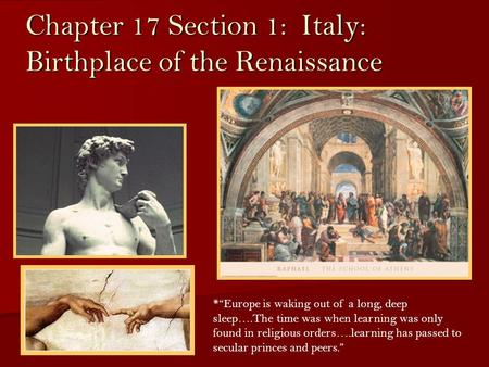"Chapter 17 Section 1: Italy: Birthplace of the Renaissance *""Europe is waking out of a long, deep sleep….The time was when learning was only found in religious."